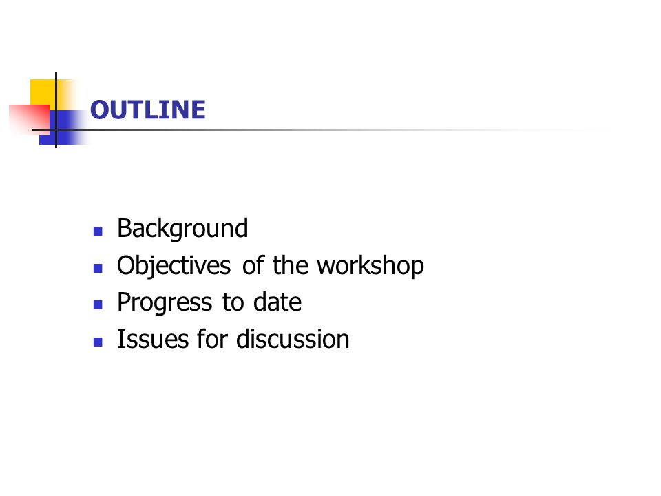 OUTLINE Background Objectives of the workshop Progress to date Issues for discussion