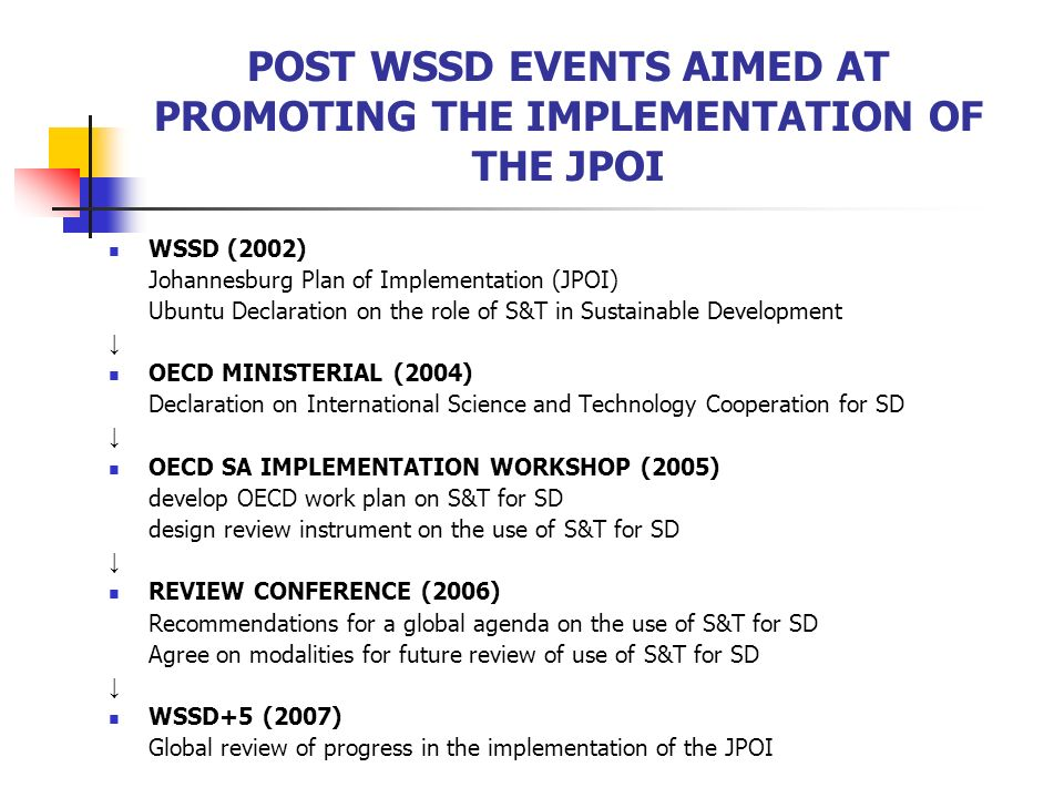 POST WSSD EVENTS AIMED AT PROMOTING THE IMPLEMENTATION OF THE JPOI WSSD (2002) Johannesburg Plan of Implementation (JPOI) Ubuntu Declaration on the role of S&T in Sustainable Development ↓ OECD MINISTERIAL (2004) Declaration on International Science and Technology Cooperation for SD ↓ OECD SA IMPLEMENTATION WORKSHOP (2005) develop OECD work plan on S&T for SD design review instrument on the use of S&T for SD ↓ REVIEW CONFERENCE (2006) Recommendations for a global agenda on the use of S&T for SD Agree on modalities for future review of use of S&T for SD ↓ WSSD+5 (2007) Global review of progress in the implementation of the JPOI