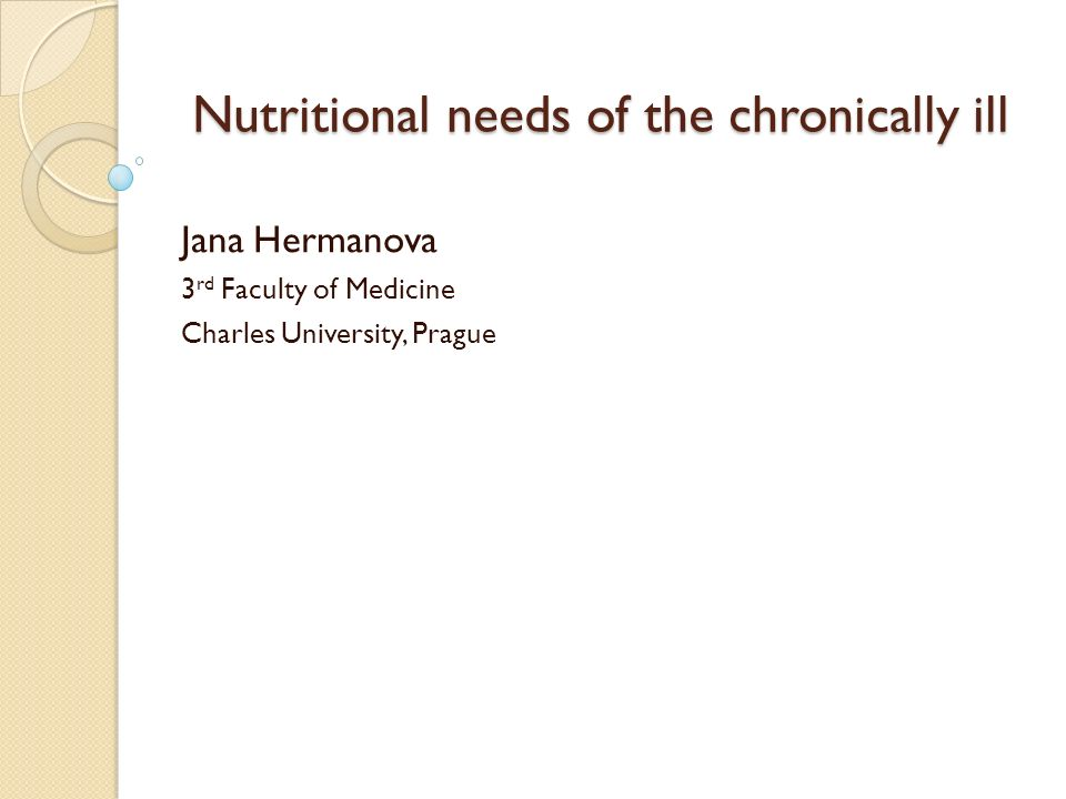 Nutritional needs of the chronically ill Nutritional needs of the chronically ill Jana Hermanova 3 rd Faculty of Medicine Charles University, Prague