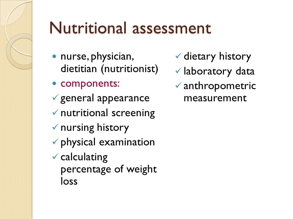 Nutritional assessment nurse, physician, dietitian (nutritionist) components: general appearance nutritional screening nursing history physical examination calculating percentage of weight loss dietary history laboratory data anthropometric measurement