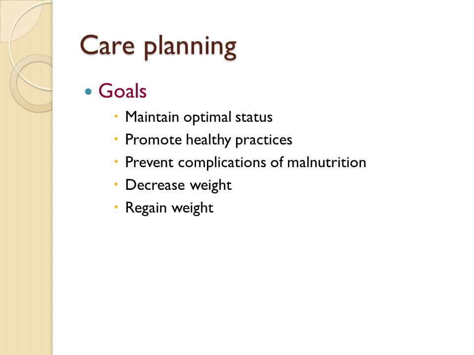 Care planning Goals  Maintain optimal status  Promote healthy practices  Prevent complications of malnutrition  Decrease weight  Regain weight