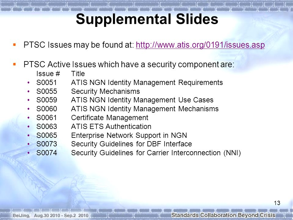 13  PTSC Issues may be found at:    PTSC Active Issues which have a security component are: Issue # Title S0051ATIS NGN Identity Management Requirements S0055Security Mechanisms S0059ATIS NGN Identity Management Use Cases S0060ATIS NGN Identity Management Mechanisms S0061Certificate Management S0063ATIS ETS Authentication S0065Enterprise Network Support in NGN S0073Security Guidelines for DBF Interface S0074Security Guidelines for Carrier Interconnection (NNI) Supplemental Slides