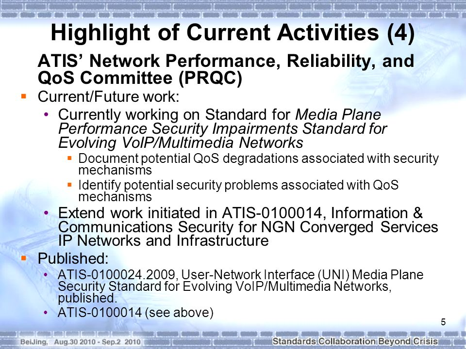 5 Highlight of Current Activities (4) ATIS' Network Performance, Reliability, and QoS Committee (PRQC)  Current/Future work: Currently working on Standard for Media Plane Performance Security Impairments Standard for Evolving VoIP/Multimedia Networks  Document potential QoS degradations associated with security mechanisms  Identify potential security problems associated with QoS mechanisms Extend work initiated in ATIS , Information & Communications Security for NGN Converged Services IP Networks and Infrastructure  Published: ATIS , User-Network Interface (UNI) Media Plane Security Standard for Evolving VoIP/Multimedia Networks, published.