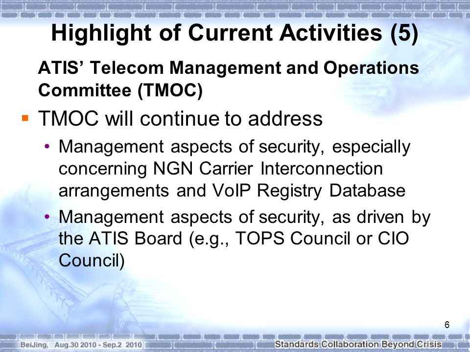 6 Highlight of Current Activities (5) ATIS' Telecom Management and Operations Committee (TMOC)  TMOC will continue to address Management aspects of security, especially concerning NGN Carrier Interconnection arrangements and VoIP Registry Database Management aspects of security, as driven by the ATIS Board (e.g., TOPS Council or CIO Council)