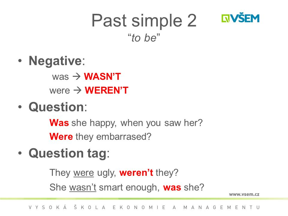 Past simple 2 to be Negative: was  WASN'T were  WEREN'T Question: Was she happy, when you saw her.