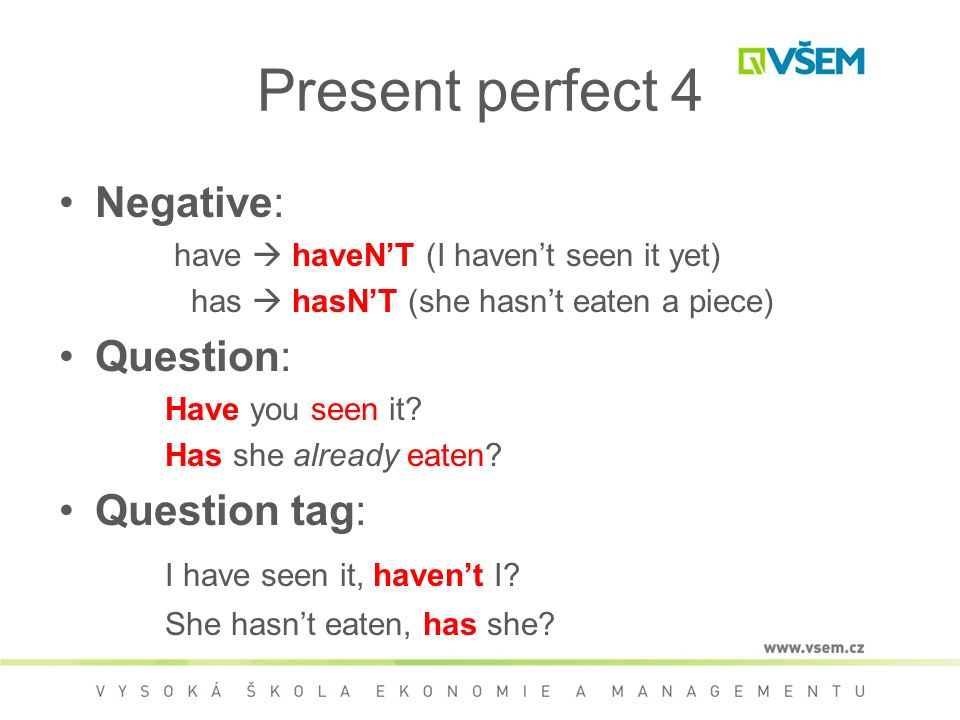 Present perfect 4 Negative: have  haveN'T (I haven't seen it yet) has  hasN'T (she hasn't eaten a piece) Question: Have you seen it.