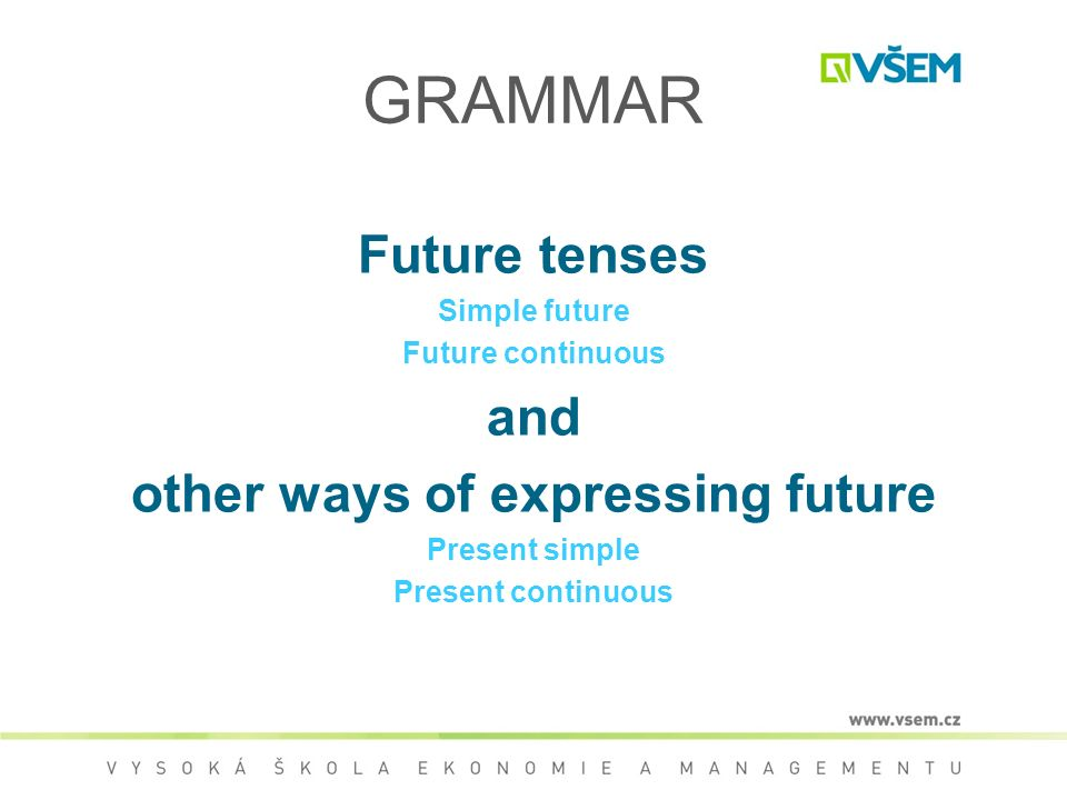 GRAMMAR Future tenses Simple future Future continuous and other ways of expressing future Present simple Present continuous