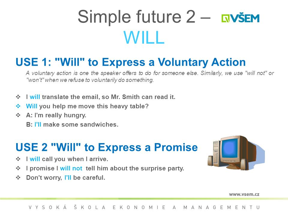 Simple future 2 – WILL USE 1: Will to Express a Voluntary Action A voluntary action is one the speaker offers to do for someone else.