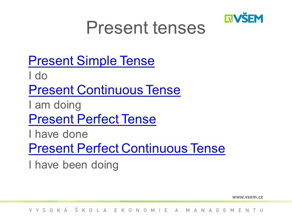 Present tenses Present Simple Tense I do Present Continuous Tense I am doing Present Perfect Tense I have done Present Perfect Continuous Tense I have been doingPresent Simple Tense Present Continuous Tense Present Perfect Tense Present Perfect Continuous Tense