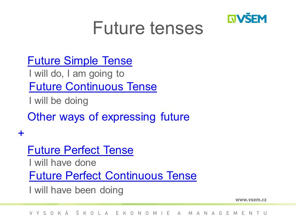 Future tenses Future Simple Tense I will do, I am going to Future Continuous Tense I will be doingFuture Simple Tense Future Continuous Tense Other ways of expressing future + Future Perfect Tense I will have done Future Perfect Continuous Tense I will have been doingFuture Perfect Tense Future Perfect Continuous Tense