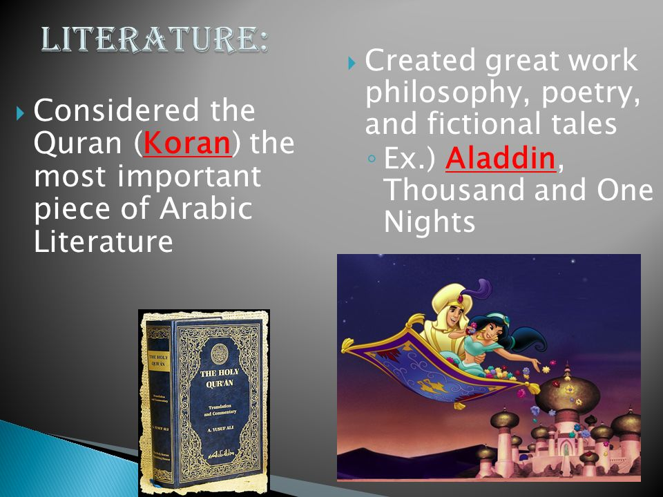  Considered the Quran (Koran) the most important piece of Arabic Literature  Created great work philosophy, poetry, and fictional tales ◦ Ex.) Aladdin, Thousand and One Nights