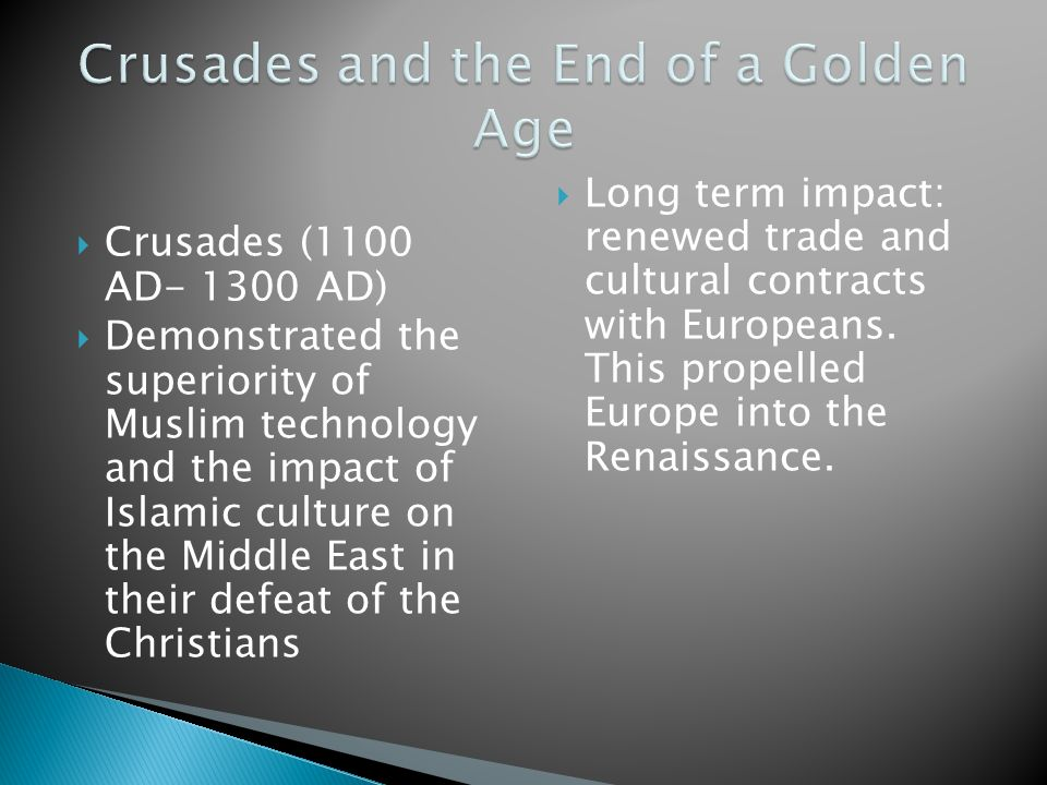  Crusades (1100 AD- 1300 AD)  Demonstrated the superiority of Muslim technology and the impact of Islamic culture on the Middle East in their defeat of the Christians  Long term impact: renewed trade and cultural contracts with Europeans.