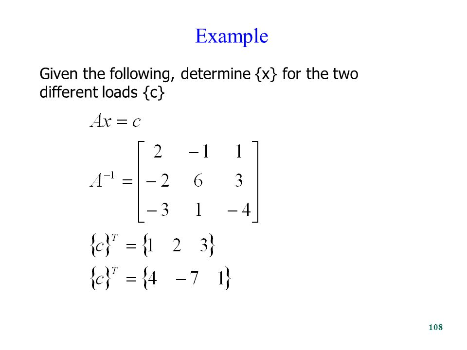 Example Given the following, determine {x} for the two different loads {c} 108