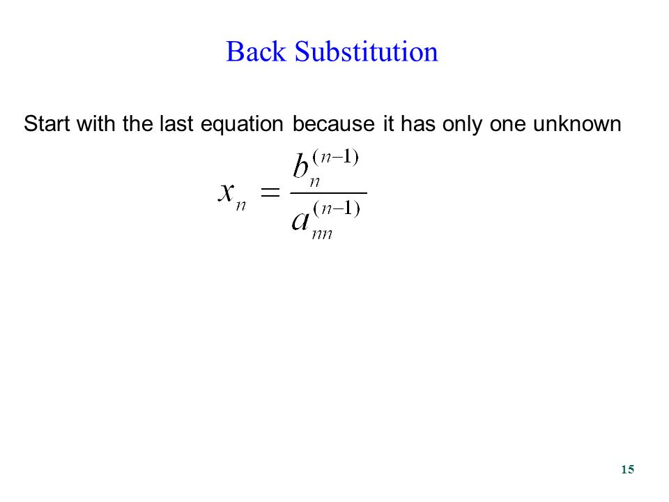 Back Substitution Start with the last equation because it has only one unknown 15
