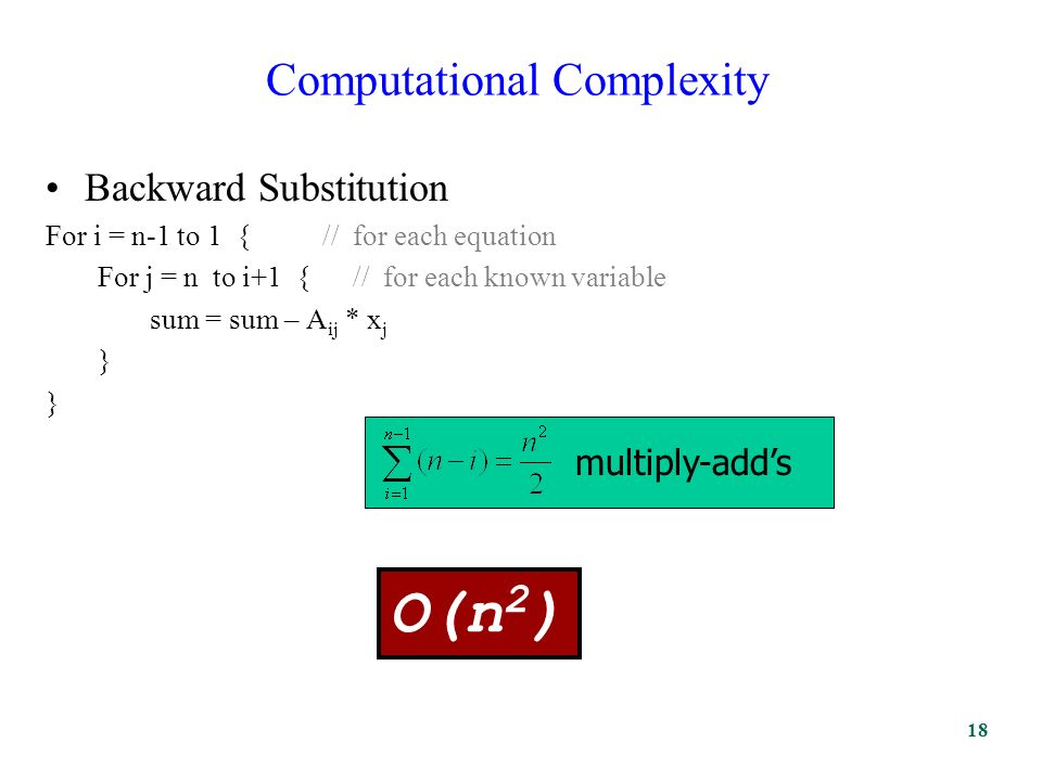 Computational Complexity Backward Substitution For i = n-1 to 1 { // for each equation For j = n to i+1 { // for each known variable sum = sum – A ij * x j } multiply-add's O(n 2 ) 18