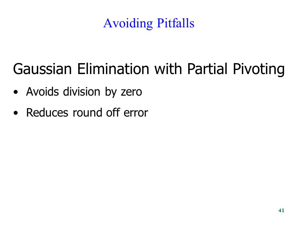 Avoiding Pitfalls Gaussian Elimination with Partial Pivoting Avoids division by zero Reduces round off error 41