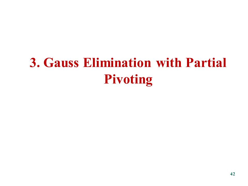 3. Gauss Elimination with Partial Pivoting 42