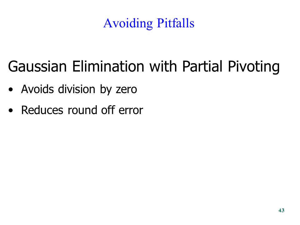Avoiding Pitfalls Gaussian Elimination with Partial Pivoting Avoids division by zero Reduces round off error 43