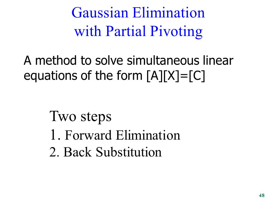 Gaussian Elimination with Partial Pivoting A method to solve simultaneous linear equations of the form [A][X]=[C] Two steps 1.