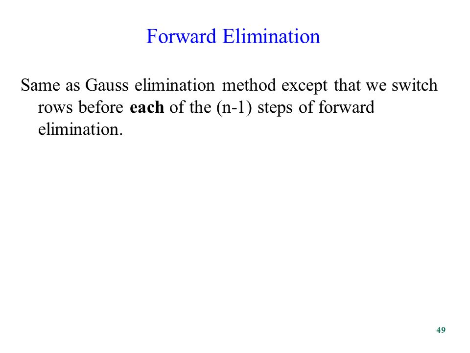 Forward Elimination Same as Gauss elimination method except that we switch rows before each of the (n-1) steps of forward elimination.