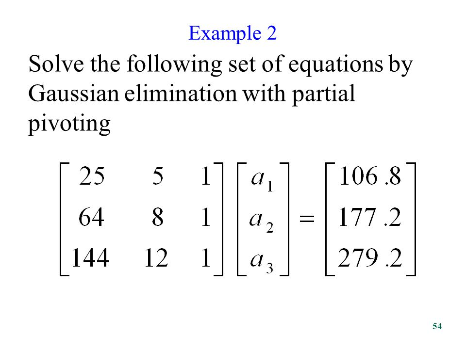 Example 2 Solve the following set of equations by Gaussian elimination with partial pivoting 54