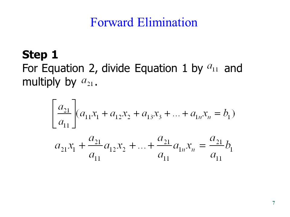 Forward Elimination Step 1 For Equation 2, divide Equation 1 by and multiply by. 7