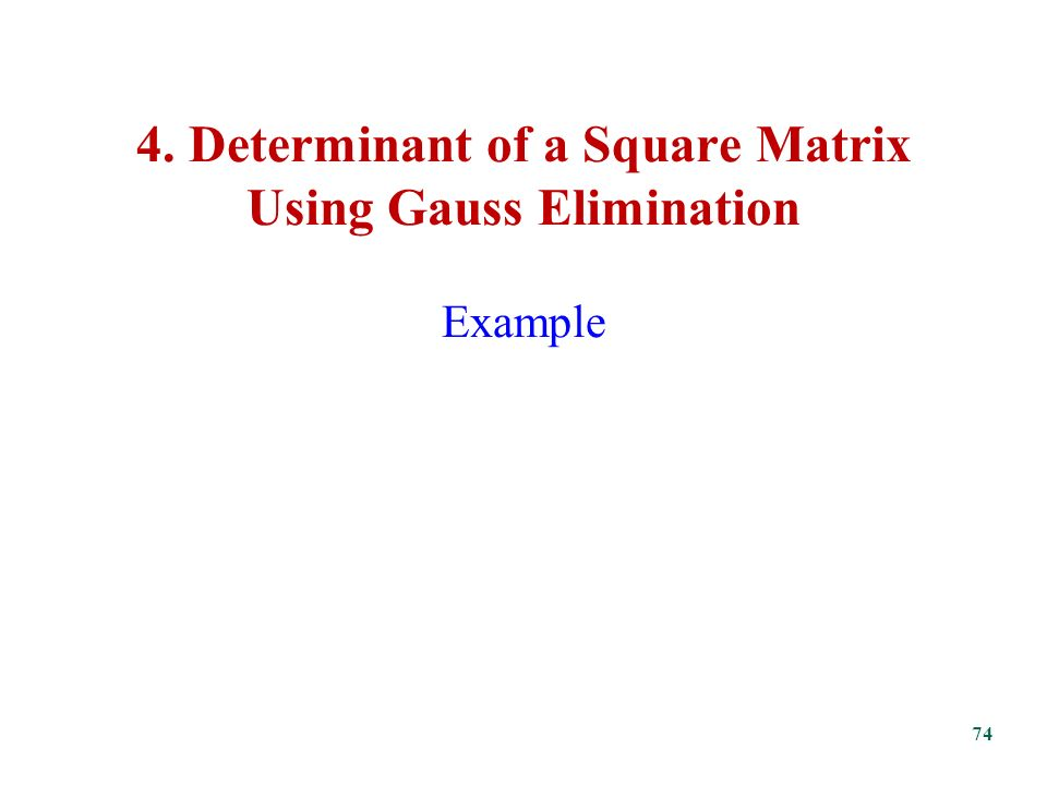 4. Determinant of a Square Matrix Using Gauss Elimination Example 74