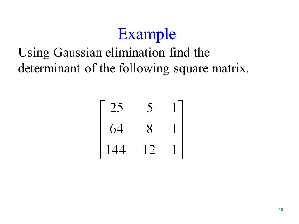 Example Using Gaussian elimination find the determinant of the following square matrix. 78