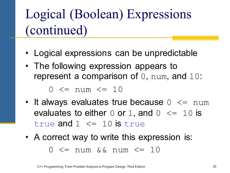 C++ Programming: From Problem Analysis to Program Design, Third Edition25 Logical (Boolean) Expressions (continued) Logical expressions can be unpredictable The following expression appears to represent a comparison of 0, num, and 10 : 0 <= num <= 10 It always evaluates true because 0 <= num evaluates to either 0 or 1, and 0 <= 10 is true and 1 <= 10 is true A correct way to write this expression is: 0 <= num && num <= 10