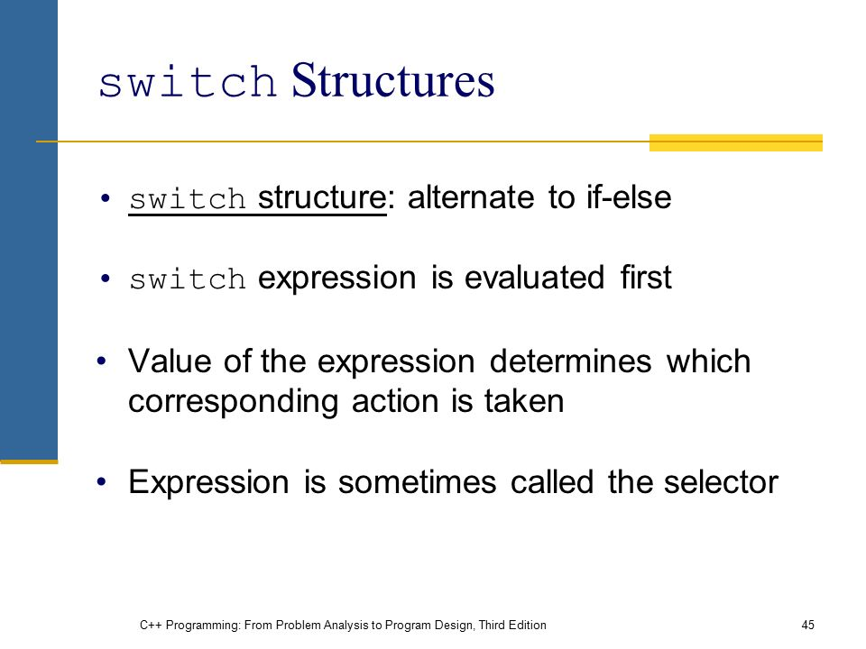 C++ Programming: From Problem Analysis to Program Design, Third Edition45 switch Structures switch structure: alternate to if-else switch expression is evaluated first Value of the expression determines which corresponding action is taken Expression is sometimes called the selector
