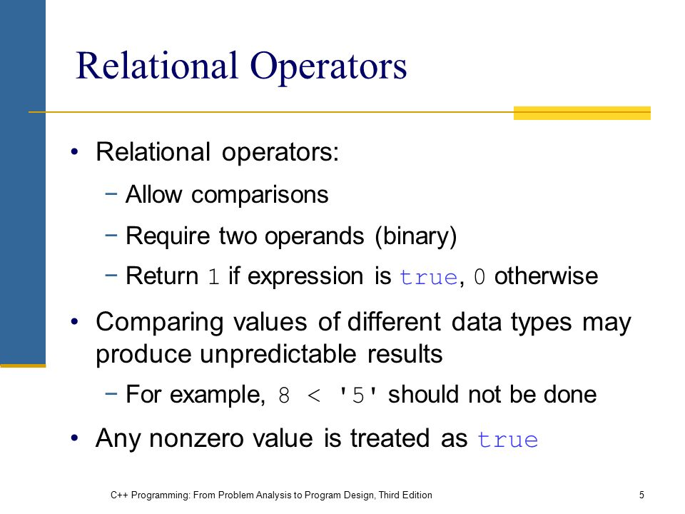 C++ Programming: From Problem Analysis to Program Design, Third Edition5 Relational Operators Relational operators: −Allow comparisons −Require two operands (binary) −Return 1 if expression is true, 0 otherwise Comparing values of different data types may produce unpredictable results −For example, 8 < 5 should not be done Any nonzero value is treated as true
