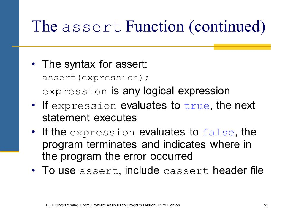 C++ Programming: From Problem Analysis to Program Design, Third Edition51 The assert Function (continued) The syntax for assert: assert(expression); expression is any logical expression If expression evaluates to true, the next statement executes If the expression evaluates to false, the program terminates and indicates where in the program the error occurred To use assert, include cassert header file