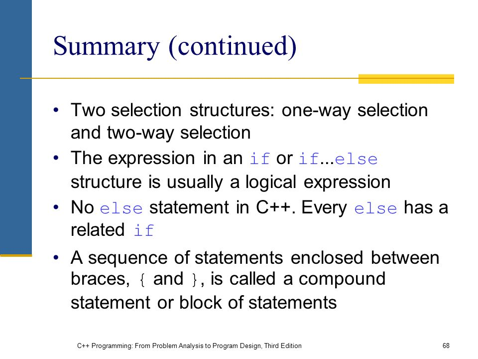 C++ Programming: From Problem Analysis to Program Design, Third Edition68 Summary (continued) Two selection structures: one-way selection and two-way selection The expression in an if or if...
