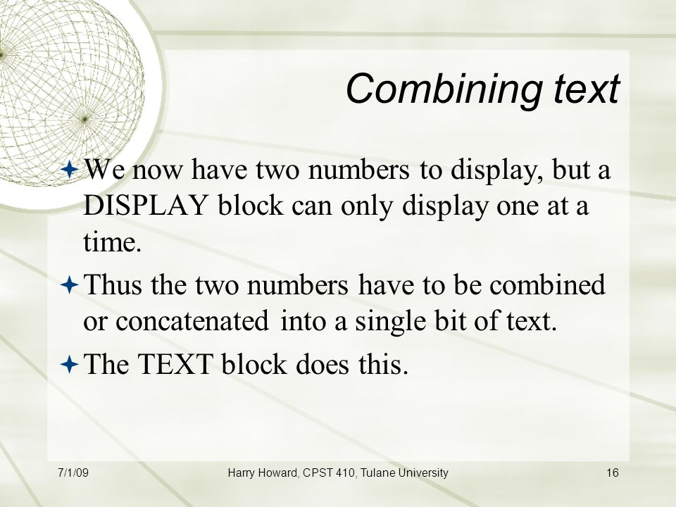 7/1/09Harry Howard, CPST 410, Tulane University16 Combining text  We now have two numbers to display, but a DISPLAY block can only display one at a time.