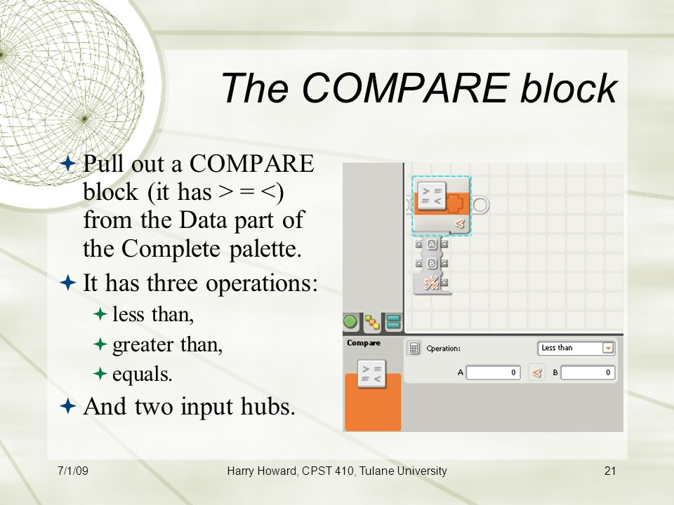 7/1/09Harry Howard, CPST 410, Tulane University21 The COMPARE block  Pull out a COMPARE block (it has > = <) from the Data part of the Complete palette.