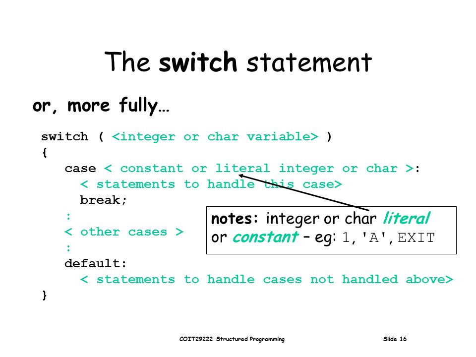COIT29222 Structured Programming Slide 16 The switch statement or, more fully… switch ( ) { case : break; : : default: } notes: integer or char literal or constant – eg: 1, A , EXIT