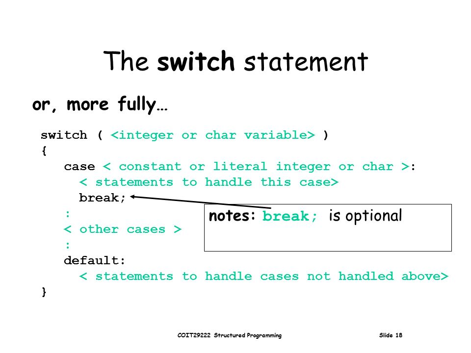 COIT29222 Structured Programming Slide 18 The switch statement or, more fully… switch ( ) { case : break; : : default: } notes: break; is optional
