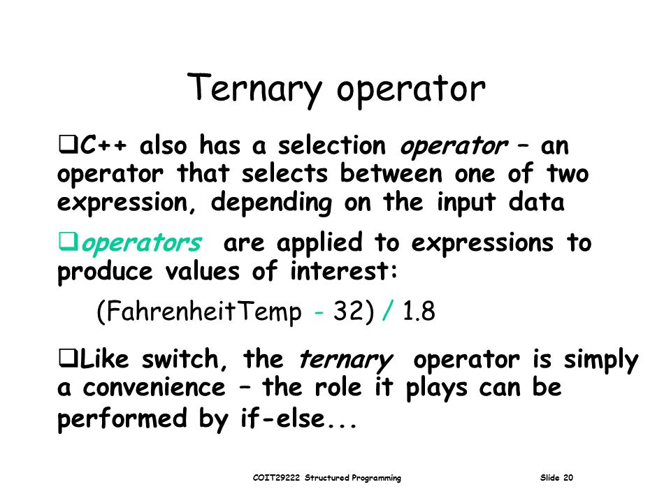 COIT29222 Structured Programming Slide 20 Ternary operator  C++ also has a selection operator – an operator that selects between one of two expression, depending on the input data  operators are applied to expressions to produce values of interest: (FahrenheitTemp - 32) / 1.8  Like switch, the ternary operator is simply a convenience – the role it plays can be performed by if-else...