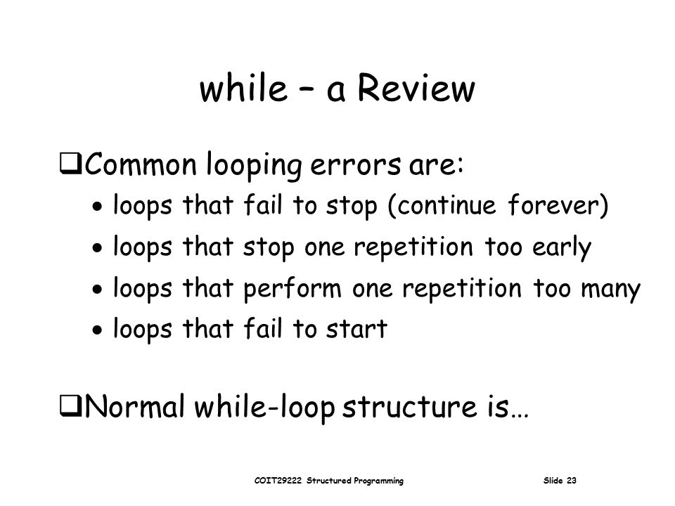 COIT29222 Structured Programming Slide 23 while – a Review  Common looping errors are:  loops that fail to stop (continue forever)  loops that stop one repetition too early  loops that perform one repetition too many  loops that fail to start  Normal while-loop structure is…