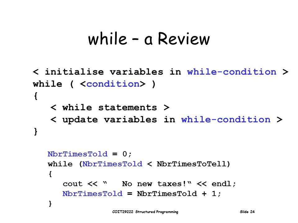 COIT29222 Structured Programming Slide 24 while – a Review while ( ) { } NbrTimesTold = 0; while (NbrTimesTold < NbrTimesToTell) { cout << No new taxes! << endl; NbrTimesTold = NbrTimesTold + 1; }
