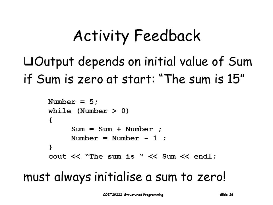 COIT29222 Structured Programming Slide 26 Activity Feedback Number = 5; while (Number > 0) { Sum = Sum + Number ; Number = Number - 1 ; } cout << The sum is << Sum << endl;  Output depends on initial value of Sum if Sum is zero at start: The sum is 15 must always initialise a sum to zero!