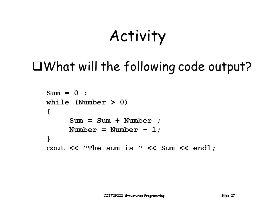 COIT29222 Structured Programming Slide 27 Activity Sum = 0 ; while (Number > 0) { Sum = Sum + Number ; Number = Number - 1; } cout << The sum is << Sum << endl;  What will the following code output