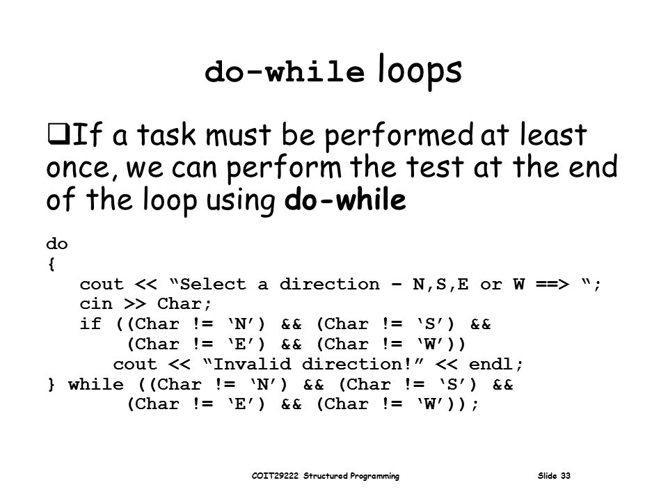 COIT29222 Structured Programming Slide 33 do-while loops  If a task must be performed at least once, we can perform the test at the end of the loop using do-while do { cout ; cin >> Char; if ((Char != 'N') && (Char != 'S') && (Char != 'E') && (Char != 'W')) cout << Invalid direction! << endl; } while ((Char != 'N') && (Char != 'S') && (Char != 'E') && (Char != 'W'));