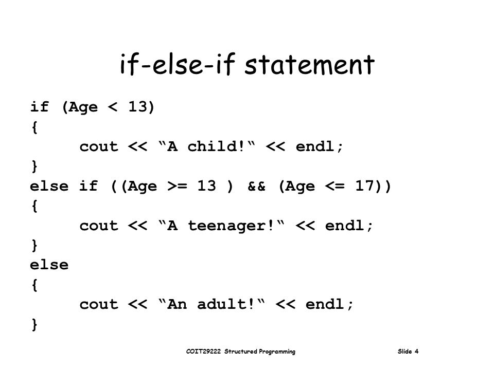 COIT29222 Structured Programming Slide 4 if-else-if statement if (Age < 13) { cout << A child! << endl; } else if ((Age >= 13 ) && (Age <= 17)) { cout << A teenager! << endl; } else { cout << An adult! << endl; }