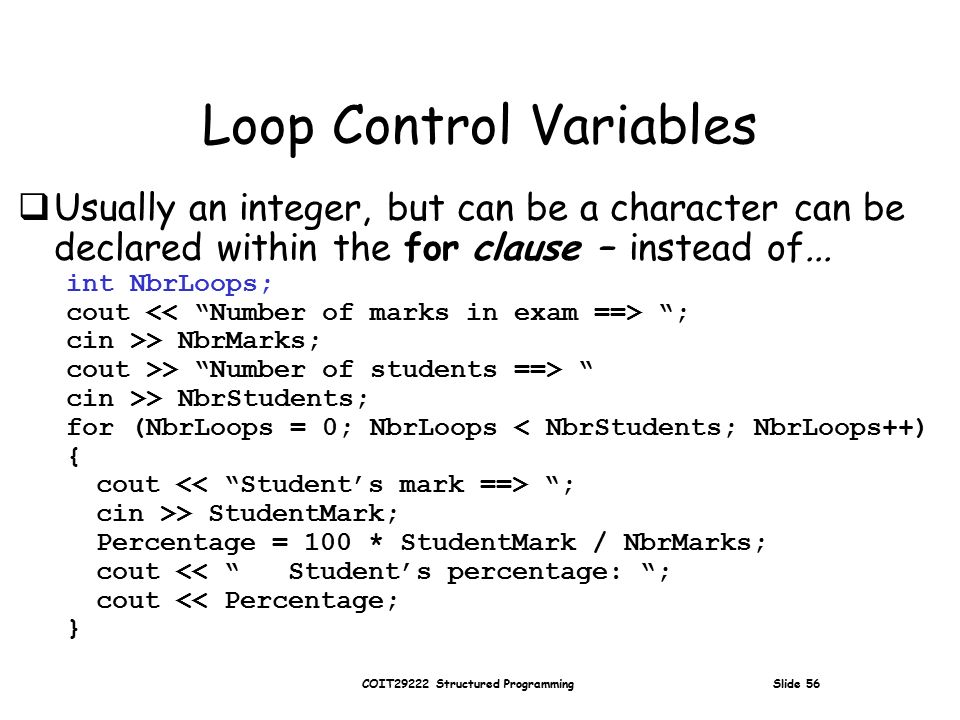 COIT29222 Structured Programming Slide 56 Loop Control Variables  Usually an integer, but can be a character can be declared within the for clause – instead of...