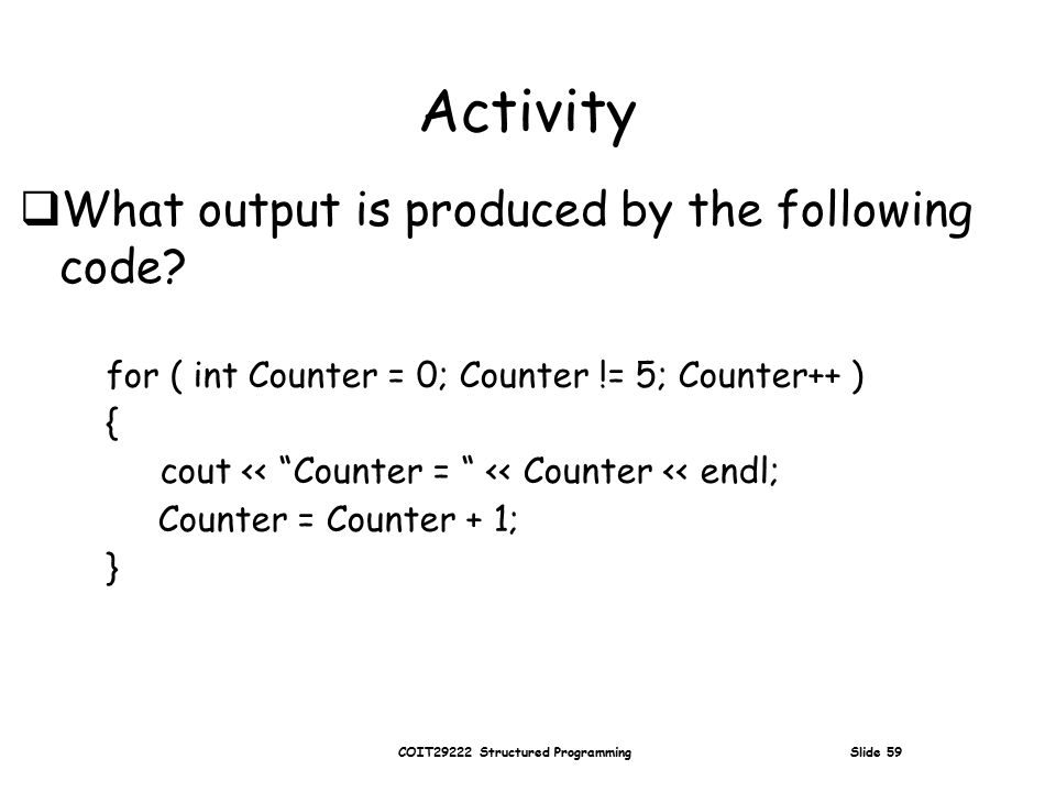 COIT29222 Structured Programming Slide 59 Activity for ( int Counter = 0; Counter != 5; Counter++ ) { cout << Counter = << Counter << endl; Counter = Counter + 1; }  What output is produced by the following code
