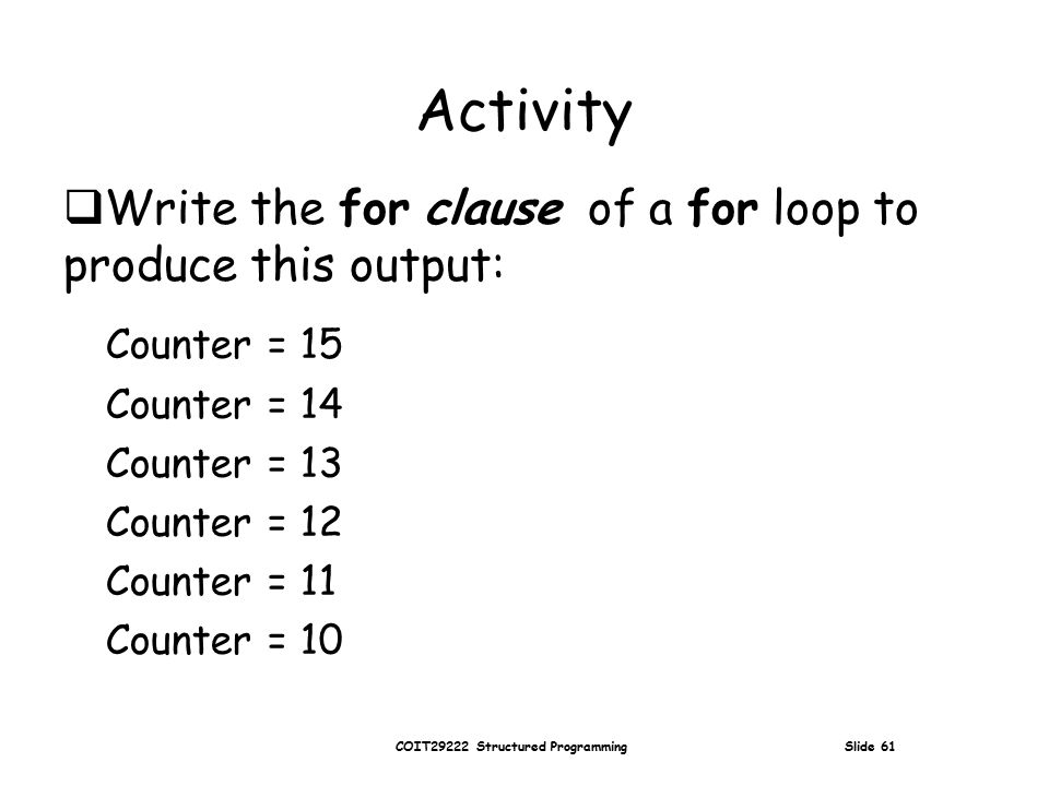 COIT29222 Structured Programming Slide 61 Activity  Write the for clause of a for loop to produce this output: Counter = 15 Counter = 14 Counter = 13 Counter = 12 Counter = 11 Counter = 10