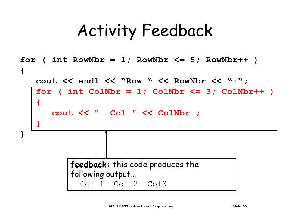 COIT29222 Structured Programming Slide 66 Activity Feedback for ( int RowNbr = 1; RowNbr <= 5; RowNbr++ ) { cout << endl << Row << RowNbr << : ; for ( int ColNbr = 1; ColNbr <= 3; ColNbr++ ) { cout << Col << ColNbr ; } feedback: this code produces the following output… Col 1 Col 2 Col3