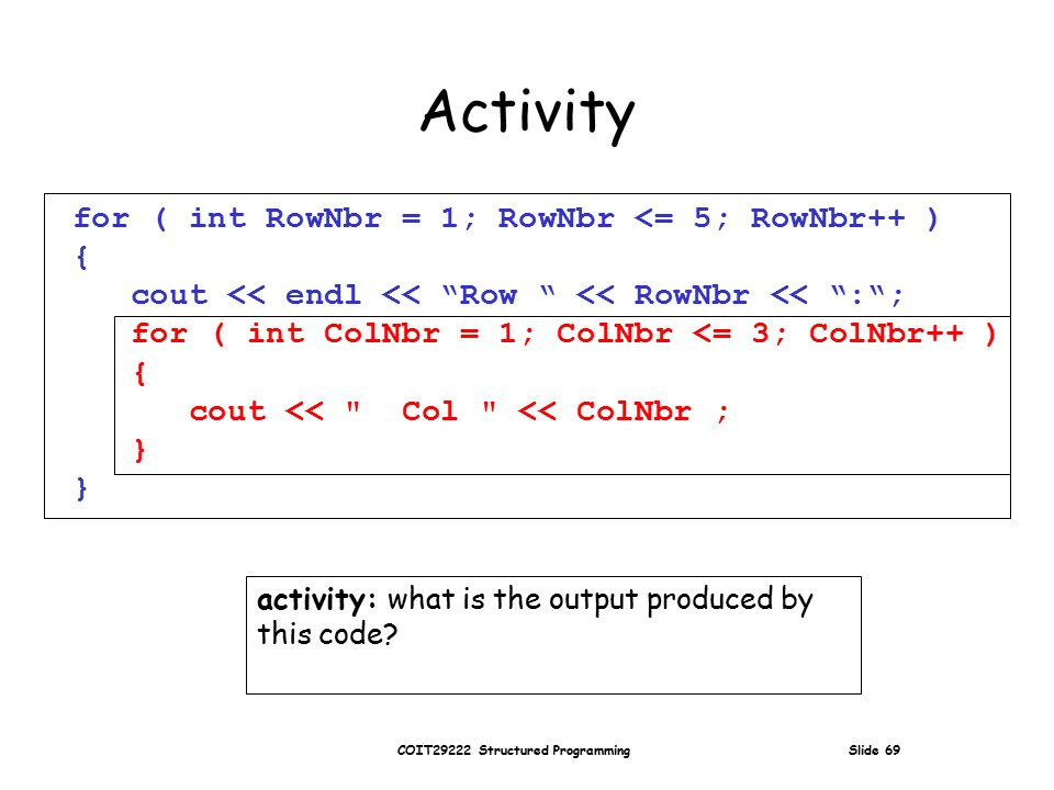 COIT29222 Structured Programming Slide 69 Activity for ( int RowNbr = 1; RowNbr <= 5; RowNbr++ ) { cout << endl << Row << RowNbr << : ; for ( int ColNbr = 1; ColNbr <= 3; ColNbr++ ) { cout << Col << ColNbr ; } activity: what is the output produced by this code