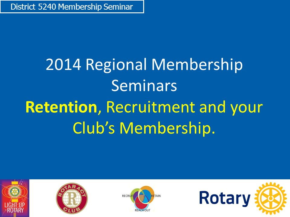 District 5240 Membership Seminar 2014 Regional Membership Seminars Retention, Recruitment and your Club's Membership.